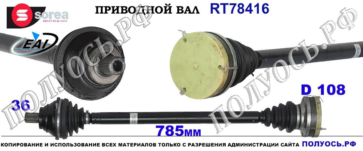 RT78416 Приводной вал правый SEAT ALTEA,LEON 2,SKODA SUPERB 2,Фольксваген EOS,GOLF V,JETTA V,PASSAT B6,CC,SCIROCCO 3,TOURAN I,II OEM : 1K0407272RP,1K0407762AX,1K0407272TK,1K0407272JR,1K0407271FS,5Q0407764BX,1K0407272KP,1K0407762HX